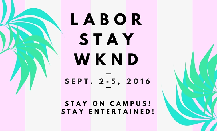 Labor Stay Weekend Sept 2 - 5, 2016. Stay on campus! Stay entertained!